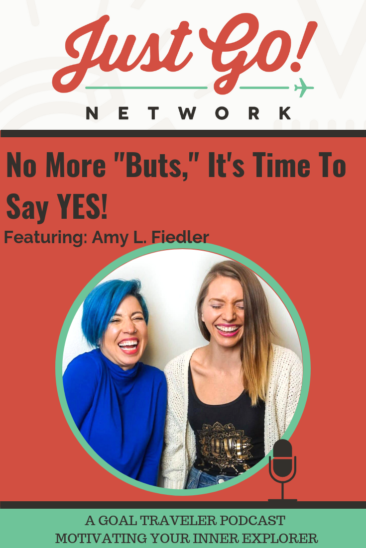 GOAL TRAVELER-PODCAST- JUST GO NETWORK-NO MORE BUTS, IT'S TIME TO SAY YES - AMY FIEDLER