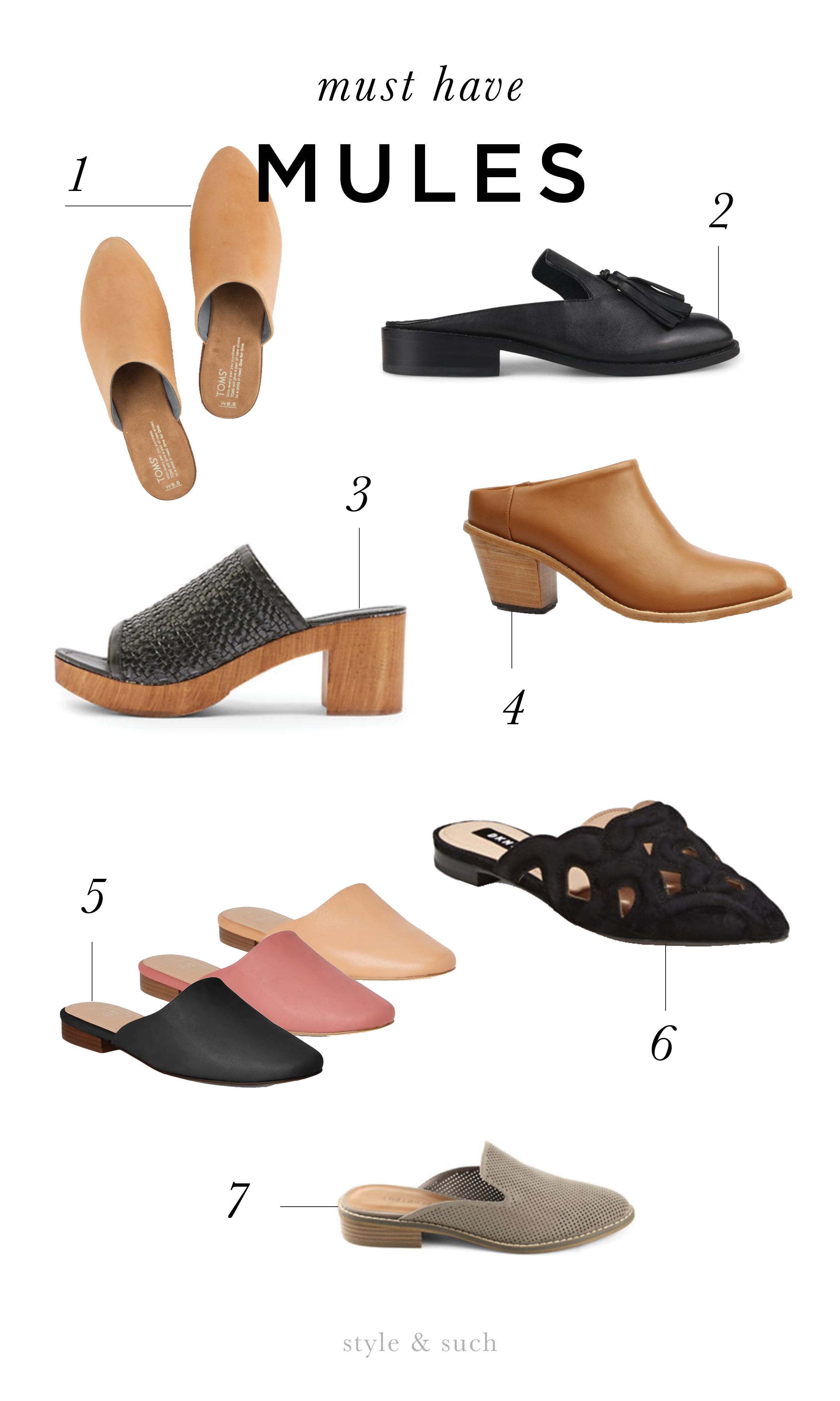 1.  Toms  ,Jutti Mules    2.  Wittner Shoes  , Jerrie    3.  TopShop  , Village Clogs    4.  Poppy Barley, Heeled Mule    5.  Gap, Flat Mules    6.  DKNY, Palace Slip-On Mules  7.  Indigo Road, Hayze Perforated Mules