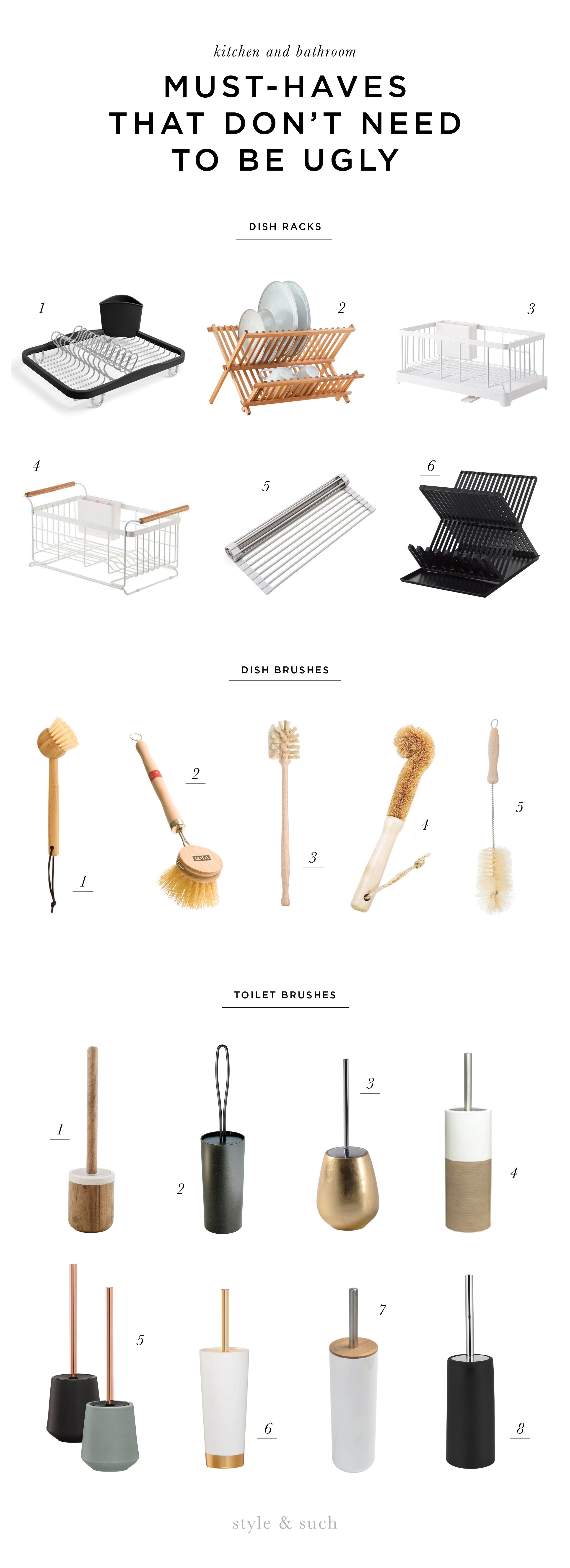 DISH RACKS 1.  Sinkin Dish Rack  2.  Wooden Basic Dish Rack  | 3.  Tower Wire Dish Rack  | 4.  Tosca Over the Sink Rack  | 5.  Over the Sink Multipurpose Dish Rack  | 6.  Tower Dish Rack (in black and white)   DISH BRUSHES 1.  Bamboo Dish Brush  | 2.  Tampico Wooden Brush  | 3.  Soft Horse Hair Bottle Brush  | 4.  Natural Wood Bristle Brush  | 5.  Bristle Soda Brush   TOILET BRUSHES 1.  Prajat Toilet Brush  | 2.  Loop Toilet Brush  | 3.  Almira Toilet Brush  | 4.  Doppio Toilet Brush  | 5.  Conical Toilet Brush  | 6.  Glossy Toilet Brush  | 7.  Padang Toilet Brush  | 8.  Stainless Toilet Brush