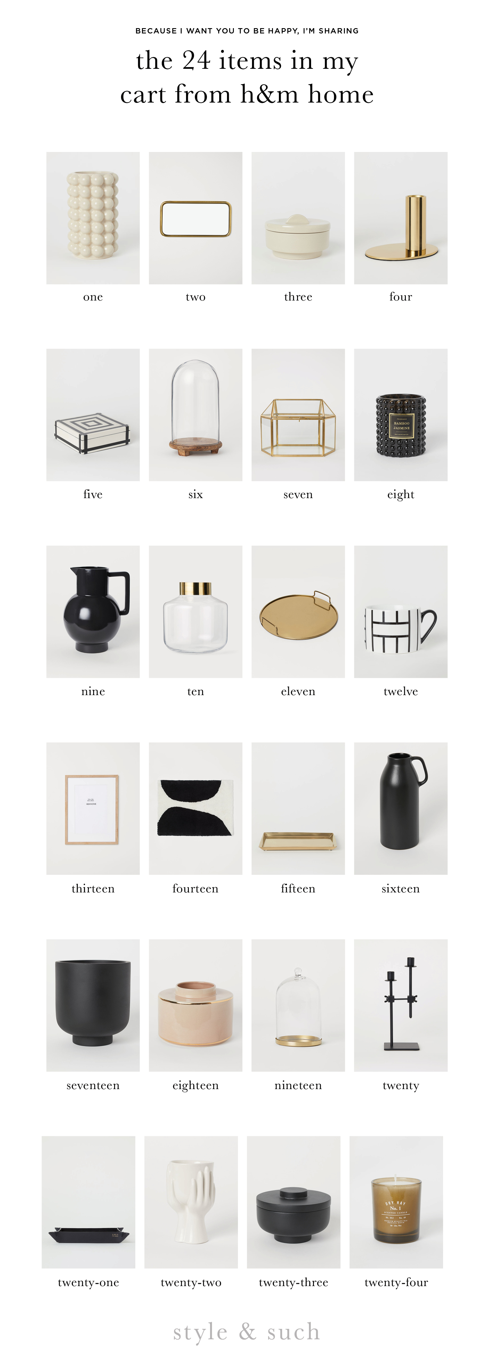 1.  Tall Vase  | 2.  Mirrored Tray  | 3.  Stoneware Pot  | 4.  Candlestick  | 5.  Jar with Lid  | 6.  Glass Dome with Wooden Base  | 7.  Mini Greenhouse  | 8.  Candle  | 9.  Stoneware Carafe  | 10.  Vase  | 11.  Round Metal Tray  | 12.  Mug  | 13.  Frame  | 14.  Bath Mat  | 15.  Small Metal Tray  | 16.  Tall Stoneware Vase  | 17.  Plant Pot  | 18.  Vase  | 19.  Glass Dome  | 20.  Candlestick  | 21.  Leather Tray  | 22.  Stoneware Vase  | 23.  Wooden Pot  | 24.  Candle