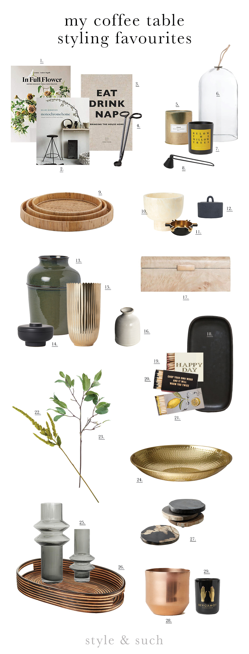 1.  In Full Flower  | 2.  Monochrome Home  | 3.  Eat Drink Nap  | 4.  Wick Trimmer  | 5.  Gold Candle  | 6.  Glass Cloche  | 7.  Willow Trees Candle  | 8.  Candle Snuffer  | 9.  Rattan Trays  | 10.  Marble Onyx Tealight Holder  | 11.  Spoke Tealight Holder  | 12.  Cast Iron Jar  | 13.  Large Earthware Vase  | 14.  Stoneware Jar  | 15.  Gold Vase  | 16.  Roald Mini Vase  | 17.  Burl Box  | 18.  Serpentine Tray  | 19.  Happy Day Match Box  | 20.  Lumberjack Match Box  | 21.  Lemons Matchbox  | 22.  Faux Amaranthus Stem  | 23.  Faux Laurel Stem  | 24.  Gold Bowl  | 25.  Rorik Vases  | 26.  Rattan Serving Tray  | 27.  Petrified Wood Coasters  | 28.  Copper Plant Pot  | 29.  Bergamot Candle