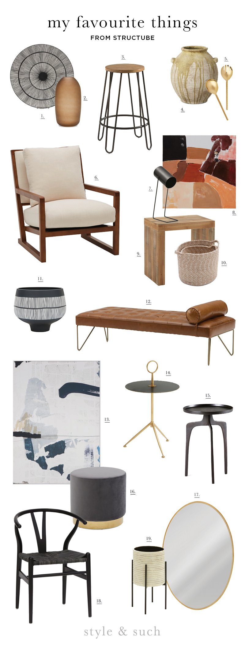 1.  Ceramic Serving Dish  | 2.  Glass Vase  | 3.  Lars Counter Stool  | 4.  Cement Vase  | 5.  Salad Serveware  | 6.  Teak Armchair  | 7.  Arta Table Lamp  | 8.  Shira Wall Art  | 9.  Samia End Table  | 10.  Woven Basket  | 11.  Ceramic Bowl  | 12.  Leather Day Bed  | 13.  Tessi Wall Art  | 14.  Clichy Accent Table  | 15.  Steel End Table  | 16.  Velvet Ottoman  | 17.  Noda Oval Mirror  | 18.  Denmark Dining Chair  | 19.  Banya Planter
