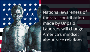 National awareness of the vital contribution made by Unpaid Laborers will change America's mindset about race relations.