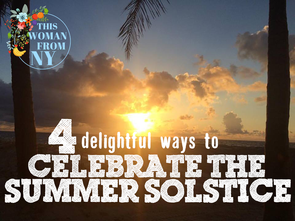 Four Delightful Ways To Celebrate the Summer Solstice | THISWOMANFROMNY
