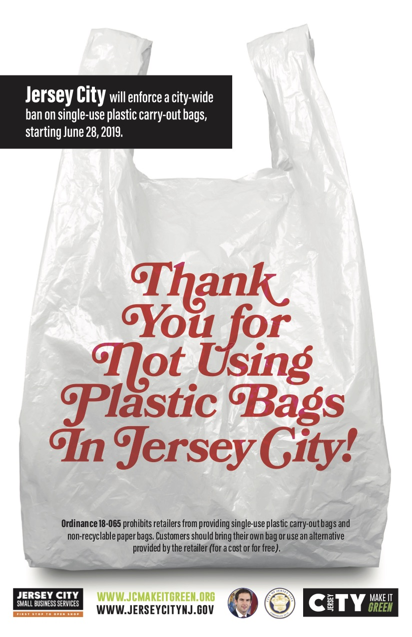 Jersey City's Single-use Plastic Bag Ban - Starting JUNE 28th, 2019 Jersey City will enforce a city-wide ban on single-use plastic carry-out bags. This means customers will need to bring their own reusable bag or use alternative bag provided by retailers (for a cost or for free). The ordinance also bans non-recycled paper bags and biodegradable plastic bags that are not at least 2.25 millimeters thick. However, bags used for produce, frozen food and meats and pharmacy bags for prescriptions are exempt. Read more about Ordinance 18-065 here.Fo more info about bag ban, click here.