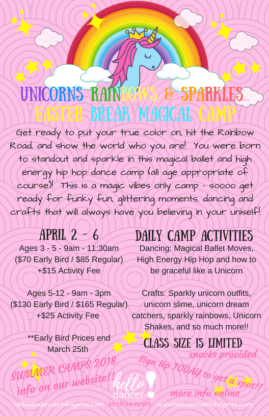A  pril 2nd-6th  (EASTER CAMP)     Ages 3-5 -9:00-11:30am  ($70 Early Bird/ $85 Regular) +$15 Activity Fee   Ages 5-12 -9:00am-3:00pm  ($130 Early Bird/$165 Regular)+$25 Activity Fee  Get ready to put your true color on, hit the Rainbow Road, and show the world who you are! You were born to standout and sparkle in this magical ballet and high energy hip hop dance camp (All age appropriate of course)! This is a magic vibes only camp - sooo get ready for a fantastically fun dance and creative arts camp that will have you always believing in your uniself;)  The week will be filled with nonstop fun and adventures for all who have ever dreamed of running free with the unicorns or sliding down a rainbow and making the universe sparkle with happiness!!! Snacks are provided and we may just be making the famed Unicorn Shake as well!!!!  Early Bird prices for Easter Camp end March 25th.  Students have the options of bringing their lunch, or we will offer lunch for $5.  For students ages 5-12, you may drop off as early as 8am, and pick up as late as 5:30pm for $10 per day or $50 per week.   For questions feel free to reach out to us at  hi@hellodancerlafayette.com  or 337-534-8889.