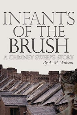 Infants of the Brush: A Chimney Sweep's Story - Infants of the Brush is historical fiction based on Armory v. Delamirie, a 1700s court case before the King's Bench against Paul de Lamerie, a silversmith. In the vein of Charles Dickens' Oliver Twist, Infants of the Brush is set in a time when London society ignored the ills of child labor. Unlike the gleeful chimney sweeps portrayed in Mary Poppins, climbing boys were forced up burning flues to dislodge harmful soot and coal ash.Egan Whitcombe is just six years old when he is sold to Master Armory for a few coins that his family desperately needs. As one of Master Armory's eight broomers, Egan quickly learns that his life depends on absolute obedience and the coins he earns.Pitt, the leader of Master Armory's broomers, teaches Egan to sweep chimneys and negotiate for scraps of bread. Broken and starving, the boys discover friendship as they struggle to save five guineas, the cost of a broomer's independence.Read about the Author, A.M. Watson