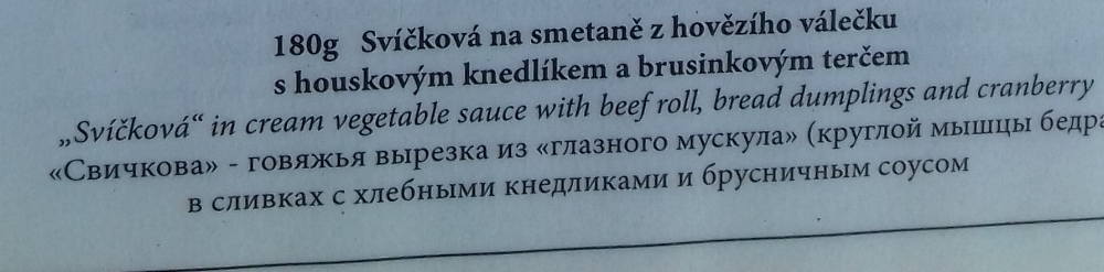 """My translation: Beef sirloin in a creamy vegetable sauce with bread dumplings and cranberry sauce  Svíčková is a traditional Czech dish and it requires explanation for the uninitiated        16.00                        Normal    0                false    false    false       EN-GB    X-NONE    X-NONE                                                                                                                                                                                                                                                                                                                                                                                                                                                                                                                                                                                                                                                                                                                                                                                                                                                                                                                                                                                                                                                                                                                                                                                                                                                                  /* Style Definitions */  table.MsoNormalTable {mso-style-name:""""Table Normal""""; mso-tstyle-rowband-size:0; mso-tstyle-colband-size:0; mso-style-noshow:yes; mso-style-priority:99; mso-style-parent:""""""""; mso-padding-alt:0cm 5.4pt 0cm 5.4pt; mso-para-margin-top:0cm; mso-para-margin-right:0cm; mso-para-margin-bottom:8.0pt; mso-para-margin-left:0cm; line-height:107%; mso-pagination:widow-orphan; font-size:11.0pt; font-family:""""Calibri"""",sans-serif; mso-ascii-font-family:Calibri; mso-asc"""