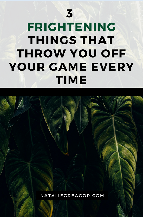 3 FRIGHTENING THINGS THAT THROW YOU OFF YOUR GAME EVERY TIME - NATALIE GREAGOR.png