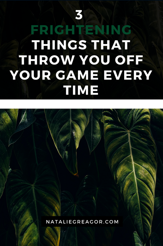 3 FRIGHTENING THINGS THAT THROW YOU OFF YOUR GAME EVERY TIME - NATALIE GREAGOR (1).png