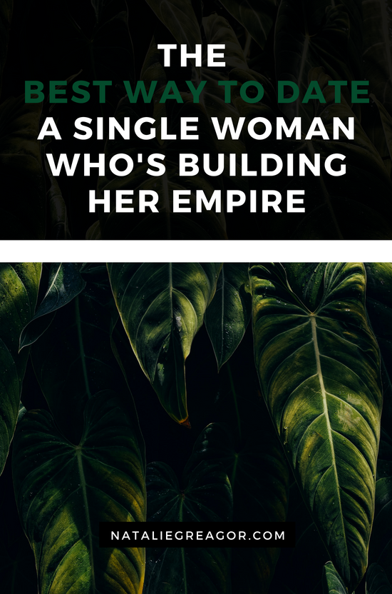 THE  BEST WAY TO DATE A SINGLE WOMAN WHO'S BUILDING HER EMPIRE - NATALIE GREAGOR