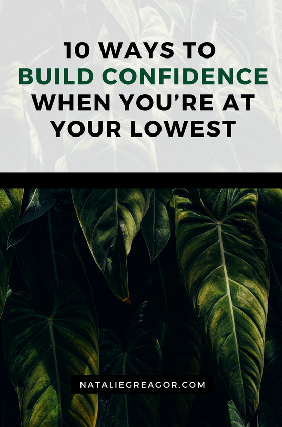 10 Ways to Build Confidence When You're at Your Lowest - NATALIE GREAGOR