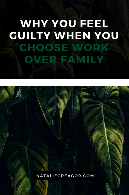 WHY YOU FEEL GUILTY WHEN YOU CHOOSE WORK OVER FAMILY- NATALIE GREAGOR-2.png