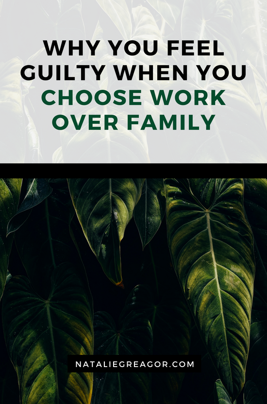 WHY YOU FEEL GUILTY WHEN YOU CHOOSE WORK OVER FAMILY- NATALIE GREAGOR.png