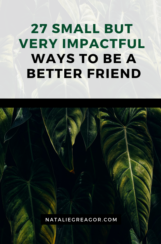 27 SMALL BUT VERY IMPACTFUL WAYS TO BE A BETTER FRIEND - NATALIE GREAGOR.png