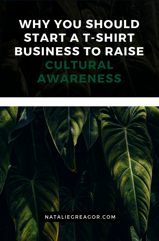 WHY YOU SHOULD START A T-SHIRT BUSINESS TO RAISE CULTURAL AWARENESS - NATALIE GREAGOR.png