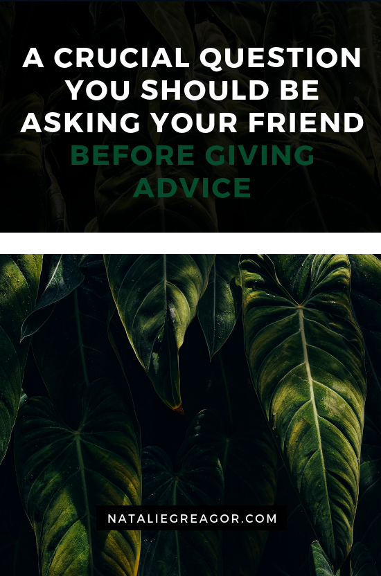 A CRUCIAL QUESTION YOU SHOULD BE ASKING YOUR FRIEND BEFORE GIVING ADVICE - NATALIE GREAGOR.png