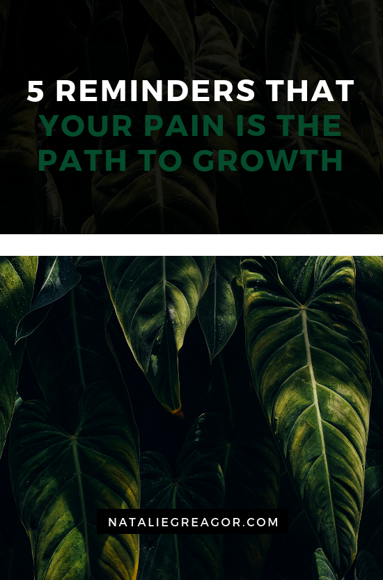5 REMINDERS THAT YOUR PAIN IS THE PATH TO GROWTH - NATALIE GREAGOR (1).png