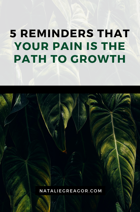 5 REMINDERS THAT YOUR PAIN IS THE PATH TO GROWTH - NATALIE GREAGOR.png