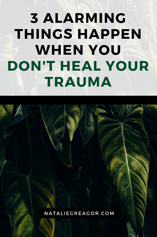 3 ALARMING THINGS HAPPEN WHEN YOU DON'T HEAL YOUR TRAUMA - NATALIE GREAGOR.png