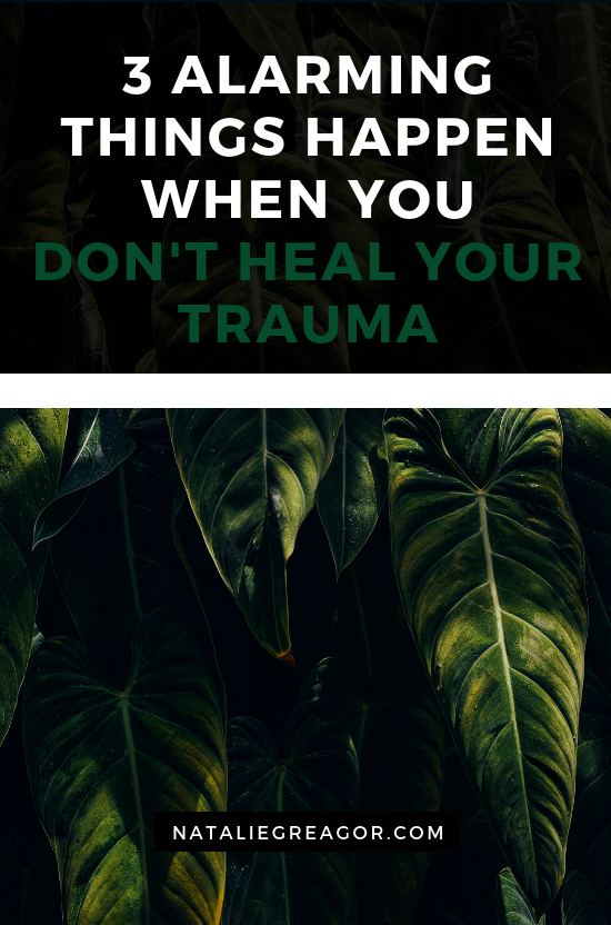 3 ALARMING THINGS HAPPEN WHEN YOU DON'T HEAL YOUR TRAUMA - NATALIE GREAGOR (1).png