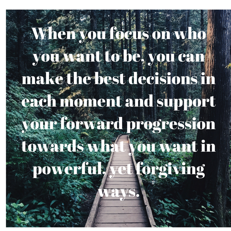 When you focus on who you want to be, you can make the best decisions in each moment and support your forward progression towards what you want in powerful, yet forgiving ways.png