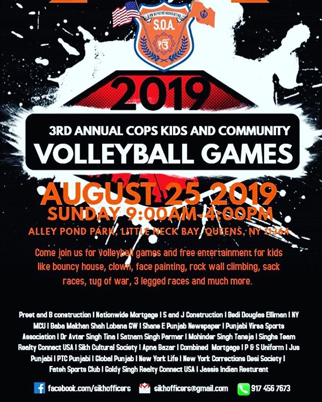 Sikh Officers Association is proud to announce our 3rd Cops, Kids, and Community Volleyball Games. Games will be played on August 25, 2019, 9 AM at Alley Pond Park in Queens. The primary focus of these games will be to involve our youth and community in sports activities. We are welcoming all teams and individuals to compete in friendly matches. Winner will be presented with trophies. All teams and sponsors that are interested, please contact us.Additionally, we will have #Bouncy, #Facepainting for the Kids and #Sack Race, #Tugofwar, and 3 Legged Races for #Kids and #Adults. Finally, we would like to thank our sponsors for helping us with the games. Your help is highly appreciated. We look forward to seeing you and participating in the competition. @ptc.network @juspunjabi @fscny @sikh24 The Sikh Coalition @globalpunjabtv @sikhyouth @sikhsofny @daily_sikh_updates @gurdwara_baba_makhan_shah_ji The Sikh Cultural Society Richmond Hilll New York  Gurdwara Sant Sagar Waheguru Glen Cove Gurdwara Apna @bluelivesmatternyc @nypdchiefpatrol @nypd