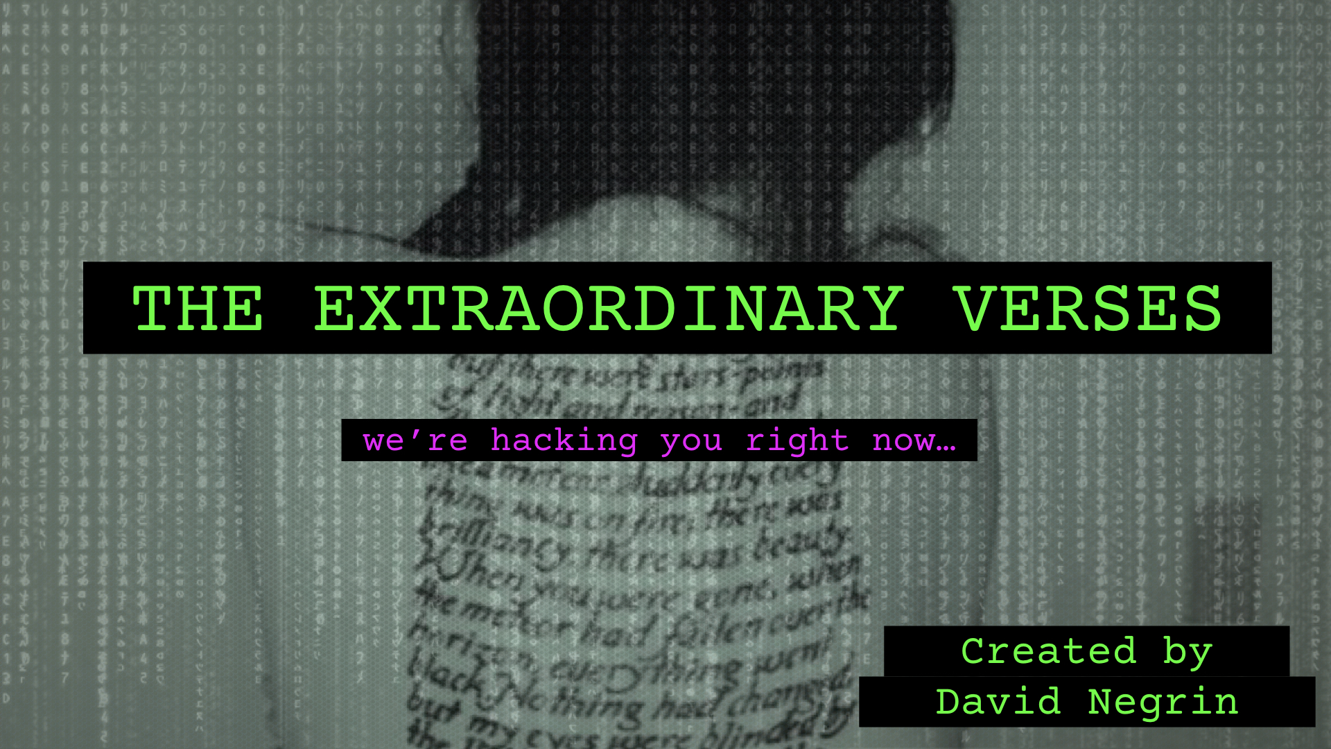 The Extraordinary Verses - A Transmedia franchise proposal in active development. A Cyberpunk epic whose mystery is solved in a single story world across multiple media: film, television, graphic novel, podcast, web-based (ARG).