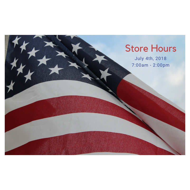 Store Hours - Our store hours for the 4th of July will be from 7:00am - 2:00pm.
