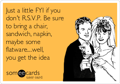 just-a-little-fyi-if-you-dont-rsvp-be-sure-to-bring-a-chair-sandwich-napkin-maybe-some-flatwarewell-you-get-the-idea-7e849.png