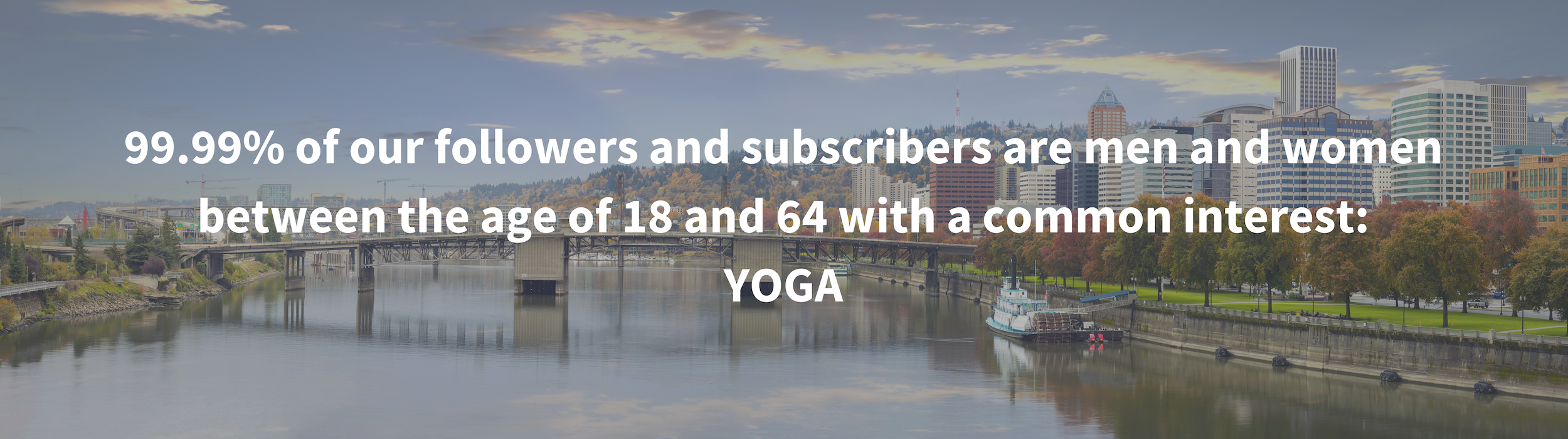 99.99% of our followers and subscribers are men and women between the age of 18 and 64 with a common interest_YOGA.png