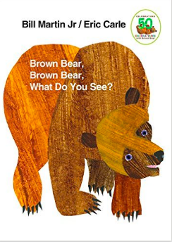 Brown Bear, Brown Bear, What do you see? By Bill Martin, Jr and Eric Carle