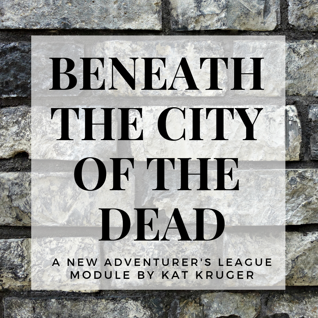 Beneath the City of the Dead - Designed by Kat KrugerA dmsguild.com Platinum Best Seller!The treasure hunt has led to the City of the Dead. Beneath that well-manicured park is an ancientcrypt where the treasure awaits you! Part Two of the Umbral Aristocracy Trilogy.A 2-4 Adventure for Tier 1 Characters. Optimized for APL 3.