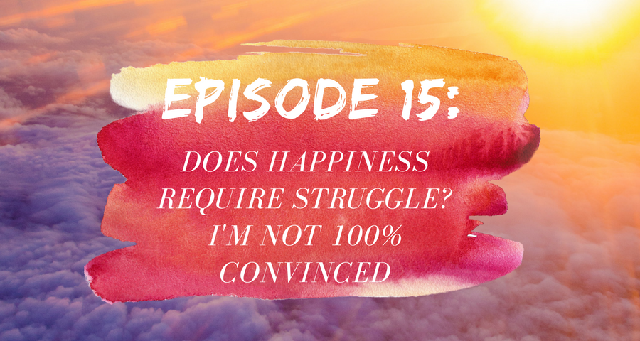 Activate Purpose Episode 15: Does Happiness Require Struggle? I'm Not 100% Convinced...