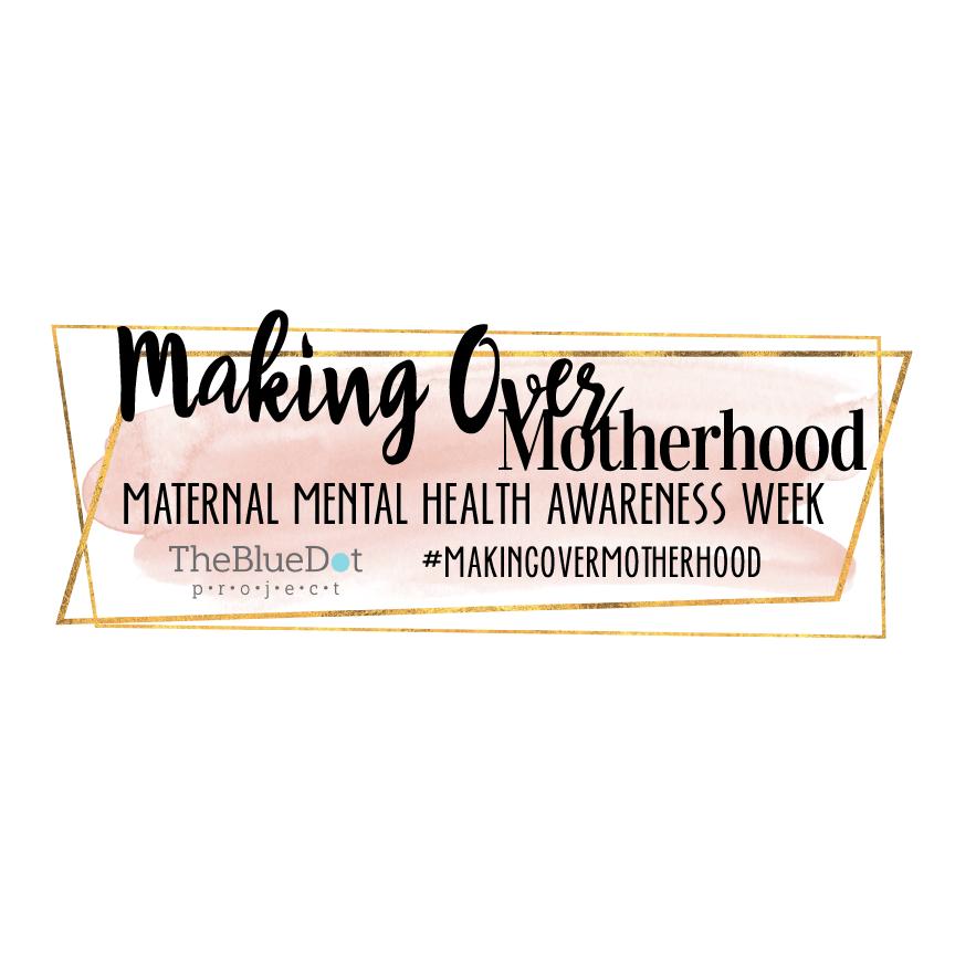 MAKING OVER MOTHERHOOD MATERNAL MENTAL HEALTH AWARENESS WEEK APRIL 29 - MAY 3, 2019 THE BLUE DOT PROJECT