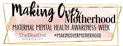 MAKING OVER MOTHERHOOD MATERNAL MENTAL HEALTH AWARENESS WEEK APRIL 29 - MAY 3, 2019 THE BLUE DOT PROJECT