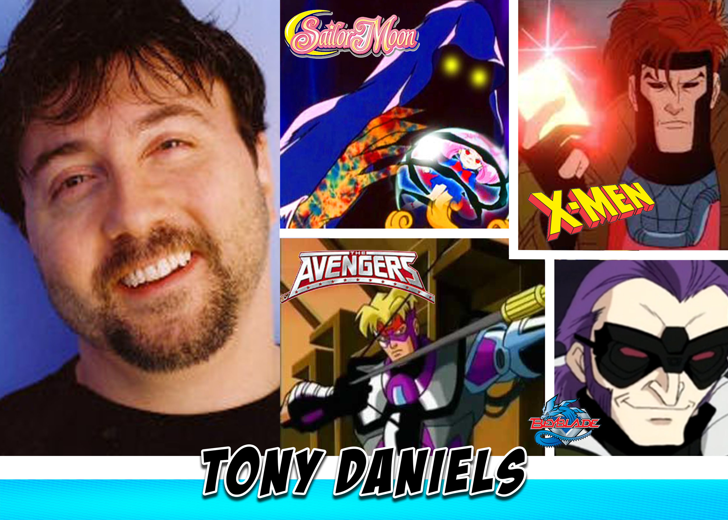Tony Daniels - Tony has a long history of voice acting and has been the voice of Tony the tiger, Gambit from the 90's X-men cartoon, Wiseman and others in Sailor Moon, Hawkeye in Spider-man animated, and tons of other voices. If you watch cartoons you have for sure heard his voice!!!