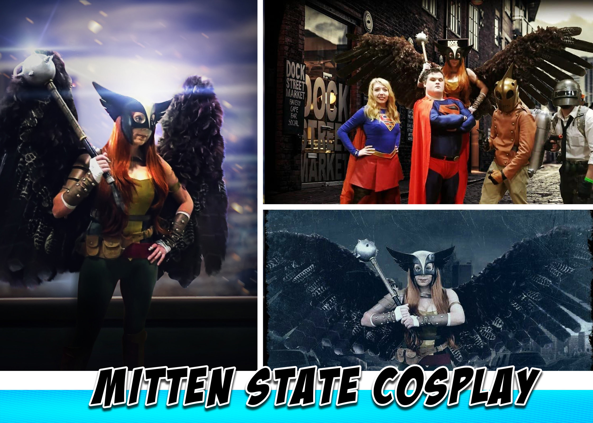 Mitten State Cosplay - I'm Stephanie Bulszewicz from Mitten State Cosplay. I'm a Michigan native & Howell's my hometown.  I'm a huge DC & Marvel fan. I've always  been a Halloween enthusiast, crafter/builder. So when my sister introduced me to cosplay in 06' it was a natural fit for me.  I've cosplayed Black Canary, Poison Ivy, Killer Frost, Genderbend Punisher & my favorite... Hawkgirl. I prefer to make as much as my own cosplays as possible. I'm best known for my Hawkgirl cosplay. It features a huge 11ft. articulating wingspan. So far this I've been featured by- The Detroit NewsThe Detroit Free PressMLive News  (2x)MotorCity GeekInterview with Comics Beer & Sci-fi-https://youtu.be/F8a6drqKKLk