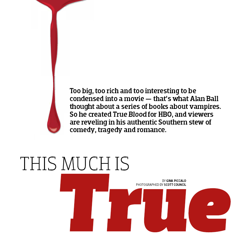 Too big, too rich and too interesting to be condensed into a movie — that's what Alan Ball thought about a series of books about vampires. So he created True Blood for HBO, and viewers are reveling in his authentic Southern stew of comedy, tragedy and romance. By Gina Piccalo For Emmy magazine.
