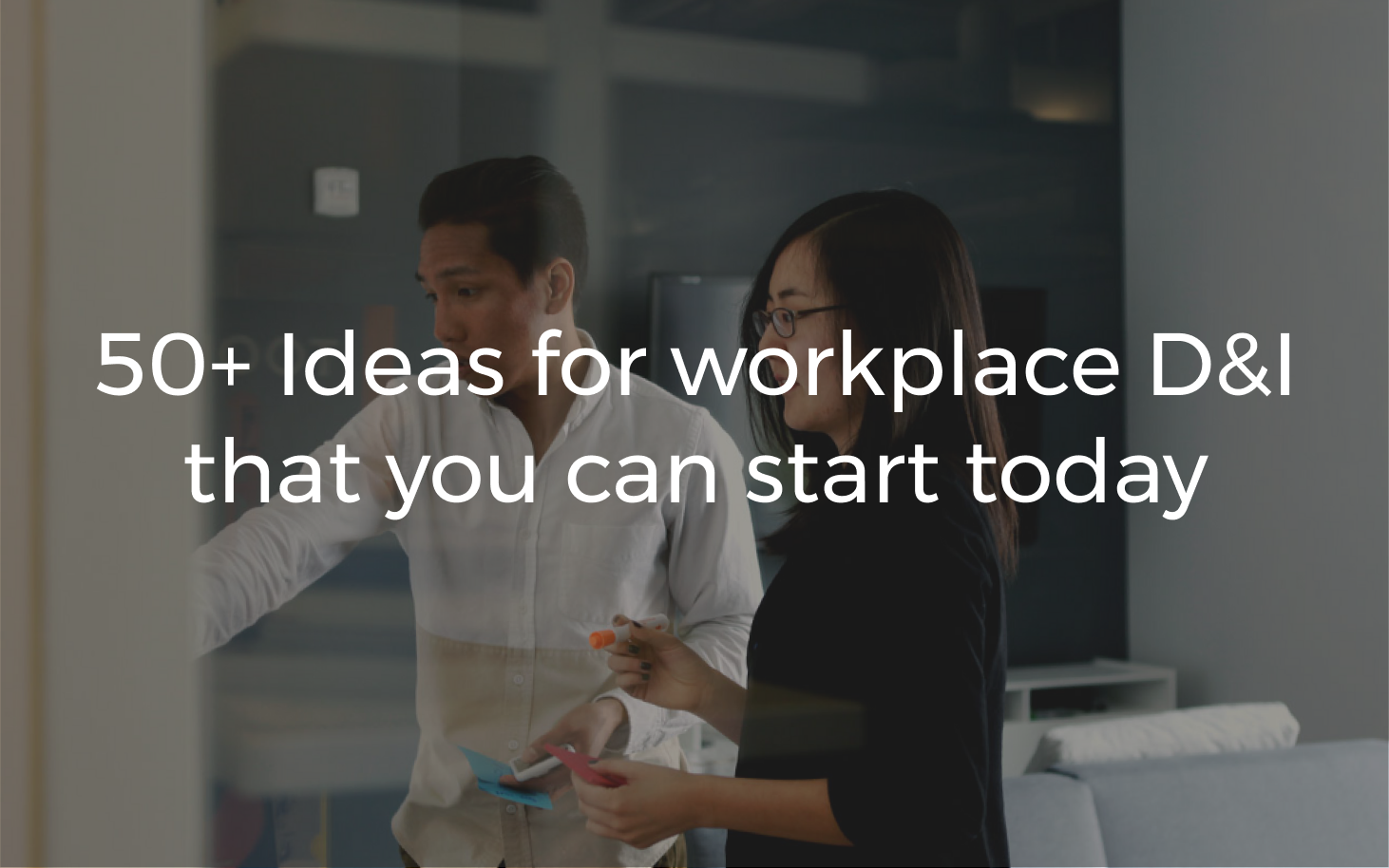 When a problem is as complex as Diversity & Inclusion, it can be hard to know where to start. Instead of waiting for more budget, executive approval, or full-time staff, here is a list of ideas to get started sooner than later.