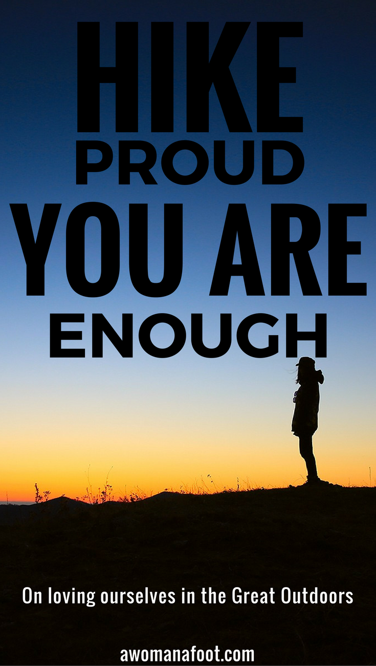 Hike proud. Be proud - you are enough! Read this inspiring article on loving ourselves & being proud of own achievements in the Great Outdoors @ Awomanafoot.com | How to be body positive | Healthy body image | Realistic goals | Self-acceptance | Self-love | #hiking #femalehikers #BodyPositive #feminism #Pride #Inspiration #YouAreEnough #BodyPositive #fitspiration