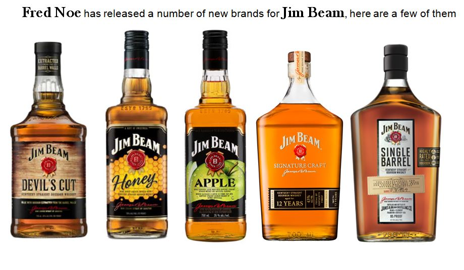 Hall of Famer Fred Noe's has been instrumental at Jim Beam in releasing new innovative brands including; Jim Beam Devil's Cut, Jim Beam Honey, Jim Beam Apple, Jim Beam Signature Craft 12 Year-old and Jim Beam Single Barrel.