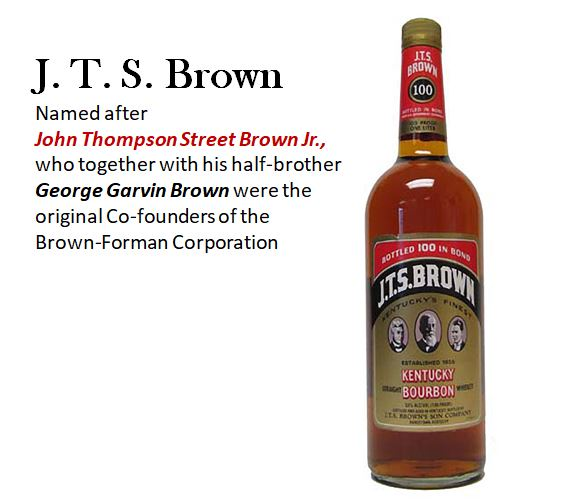 J. T. S. Brown Bourbon   was named after   John Thompson Street Brown Jr.,   who together with his half-brother   George Garvin Brown   were the original Co-founders of the   Brown-Forman Corporation