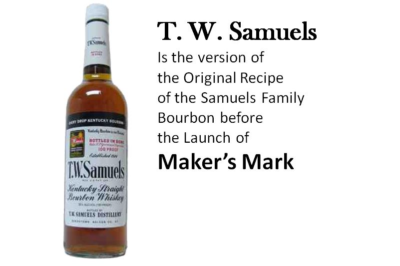 T. W. Samuels Kentucky Straight Bourbon Whiskey  is the version of the Original Recipe of the Samuels Family Bourbon before the Launch of  Maker's Mark