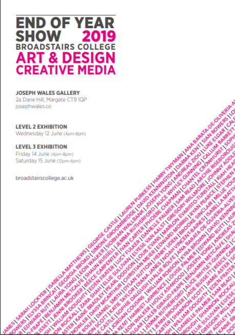 - End Of Year Show 2019This years Art & Design and Creative Media Students from Broadstairs College come together for two shows in one week. The Level 2 showcase will be open on Wednesday 12th June (4pm-8pm) Level 3 students will exhibit their work on Friday 14th June (4pm-8pm). On show will be an exciting collection of painting, photography, illustration, video, graphic design and sculpture.LEVEL 2 EXHIBITION:Wednesday 12th June (4pm - 8pm)LEVEL 3 EXHIBITION:Friday 14th June (4pm - 8pm)Saturday 15th June (12pm - 4pm)