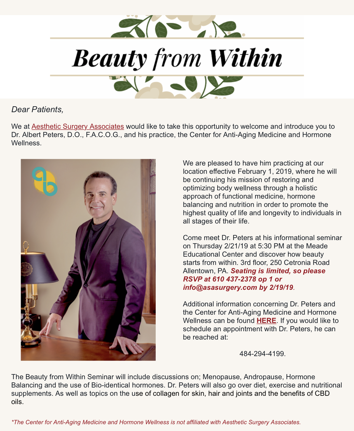 Beauty Starts from Within.. - Come out and meet Dr. Peters at his informational seminar on Thursday February 21st, 2019 at 5:30pm at the Meade Educational Center located on the 3rd floor of the Integrated Health Campus, 250 Cetronia Road, Suite 301, Allentown PA 18104.The Beauty from Within Seminar will include discussions on; Menopause, Andropause, Hormone Balancing and the use of Bio-identical hormones. Dr. Peters will also go over diet, exercise and nutritional supplements. As well as topics on the use of collagen for skin, hair and joints and the benefits of CBD oils.Limited Seating - please call to RSVP: 610.437.2378 / info@asasurgery.com