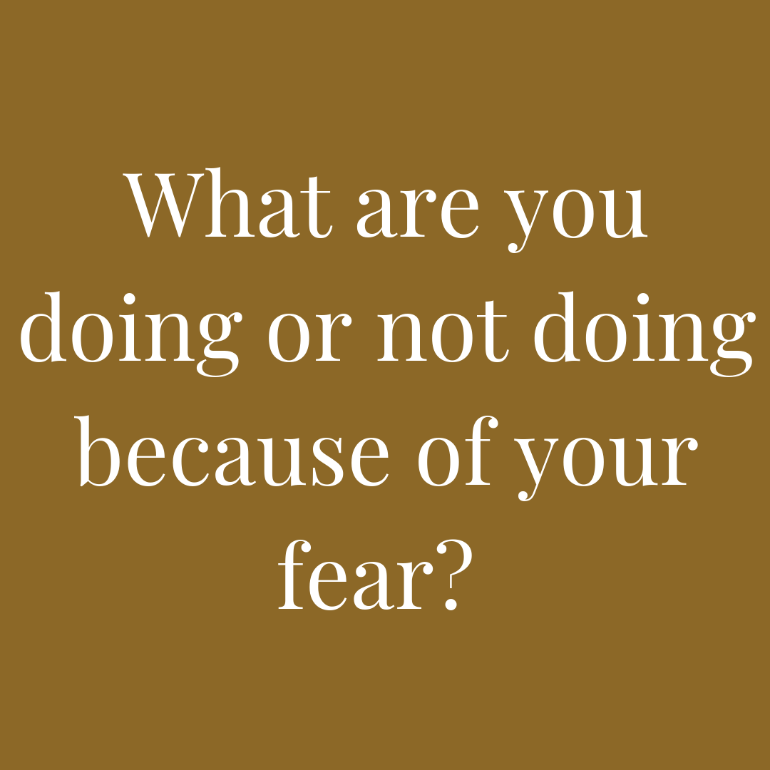 what are you doing or not doing because of fear?