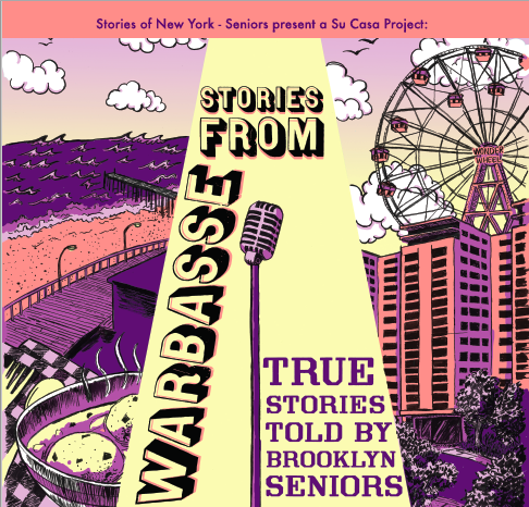 Stories Of New York - Seniors presents a SU CASA Project:   STORIES FROM WARBASSE  TRUE STORIES TOLD BY BROOKLYN SENIORS  JASA Warbasse Cares NORC     @ Amalgamated Warbasse Houses – Building #5    545 Neptune Ave,    Building #5,  Room 5C    Brooklyn, NY 11224      FREE AND OPEN TO THE PUBLIC    Show #1: Wednesday, May 23rd and 1:30PM   Show #2: Wednesday, June 20th at 1:30PM    The Seniors of Amalgamated Warbasse Houses have stories to tell!    These Coney Island & Brighton Beach Brooklynites will present you with real life stories on subjects ranging from true love, to travel, family, childhood memories, life in Brooklyn and beyond. They have been crafting their stories with Stories Of New York –Seniors as part of the SU- CASA artist in residency program. Story coaches Cyndi Freeman, Sandi Marx, Terri Galvin, Mel Dockery, and Dawn Fraser are proud to be presenting two live performances celebrating the work that has been created.  This project is the subject of a documentary by filmmaker Em Watson that will air on Brooklyn Free Speech TV.  Featuring stories told be Senior residents of the Amalgamated Warbasse Houses.  ------------------------------------------------------------------------------------------------                             Project Credits      Stories Of New York - Seniors is sponsored, in part, by the Greater New York Arts Development Fund of the New York City Department of Cultural Affairs, administered by Brooklyn Arts Council (BAC).      This project is also supported by JASA Warbasse Cares NORC, which receives funding from the NYC Department for the Aging(DFTA) and the New York State Office for Aging (SOFA)     SU-CASA  is a community arts engagement program that places artists and arts organizations in residence at senior centers across Brooklyn. Selected artists will engage participating seniors in an art project or series of cultural programs over the course of the residency. Each residency will also include a public program component – e
