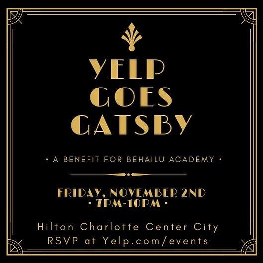 Join us for Yelp Charlotte's biggest event of the year benefiting the Behailu Academy!  Come party it up with businesses across the CLT area wearing your best roaring 20's outfits while eating, drinking, and being entertained by some of Yelp's best sponsors!  YELP GOES GATSBY, PRESENTED BY BEHAILU ACADEMY DATE: Friday, November 2nd TIME: 7 - 10pm LOCATION: Hilton Charlotte Center City, 222 E 3rd St, Charlotte, NC 28202 ATTIRE: Roaring 20s, Gatsby, Speakeasy, Flapper, Gangster COST: Free with confirmed RSVP & $20 suggested donation to Behailu Academy.  #BehailuAcademy #StrengthOvercameObstacles