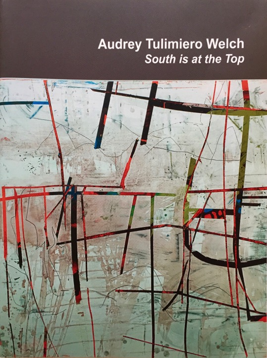 AUDREY TULIMIERO WELCH: SOUTH IS AT THE TOP  15-page Exhibition Catalog, 2011 Nancy Toomey Fine Art Essay by Brian Curtin To purchase catalog, contact: audreytulimierowelch@gmail.com
